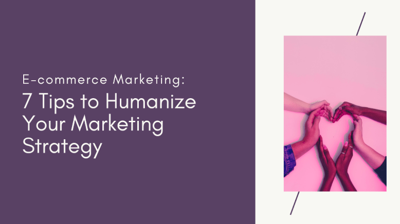 Ecommerce Marketing - 7 Tips to Humanize Your Marketing Strategy